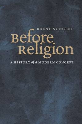 Before Religion: A History of a Modern Concept (Hardback)