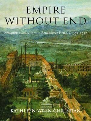 Empire Without End: Antiquities Collections in Renaissance Rome, c. 1350-1527 (Hardback)