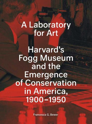 A Laboratory for Art: Harvard's Fogg Museum and the Emergence of Conservation in America, 1900-1950 (Paperback)