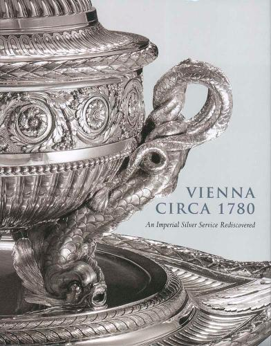 Vienna Circa 1780: An Imperial Silver Service Rediscovered (Hardback)