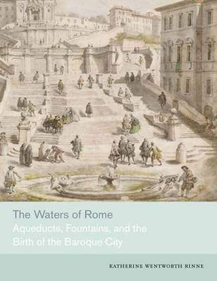 The Waters of Rome: Aqueducts, Fountains, and the Birth of the Baroque City (Hardback)
