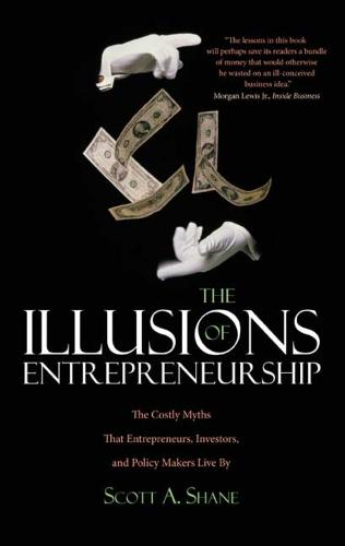 The Illusions of Entrepreneurship: The Costly Myths That Entrepreneurs, Investors, and Policy Makers Live By (Paperback)