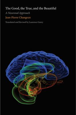 The Good, the True, and the Beautiful: A Neuronal Approach - An Editions Odile Jacob Book (Hardback)