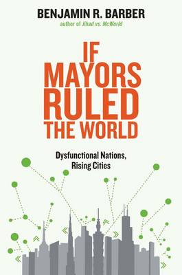 If Mayors Ruled the World: Dysfunctional Nations, Rising Cities (Hardback)