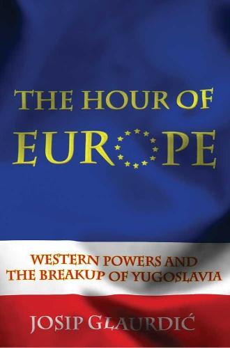 The Hour of Europe: Western Powers and the Breakup of Yugoslavia (Hardback)