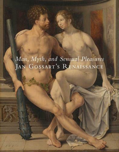Man, Myth, and Sensual Pleasures: Jan Gossart's Renaissance: The Complete Works (Hardback)