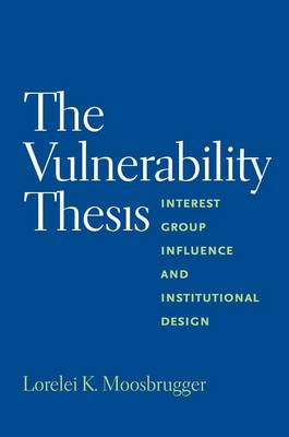 The Vulnerability Thesis: Interest Group Influence and Institutional Design (Paperback)