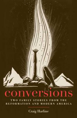 Conversions: Two Family Stories from the Reformation and Modern America - New Directions in Narrative History (Hardback)