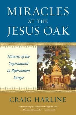 Miracles at the Jesus Oak: Histories of the Supernatural in Reformation Europe (Paperback)