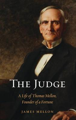 The Judge: A Life of Thomas Mellon, Founder of a Fortune (Hardback)