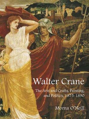 Walter Crane: The Arts and Crafts, Painting, and Politics - The Paul Mellon Centre for Studies in British Art (Hardback)