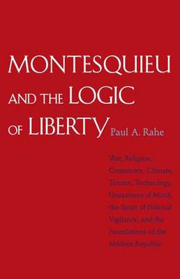 Montesquieu and the Logic of Liberty: War, Religion, Commerce, Climate, Terrain, Technology, Uneasiness of Mind, the Spirit of Political Vigilance, an (Paperback)