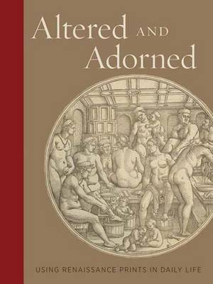 Altered and Adorned: Using Renaissance Prints in Daily Life (Hardback)
