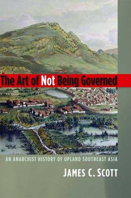 The Art of Not Being Governed: An Anarchist History of Upland Southeast Asia - Yale Agrarian Studies Series (Paperback)