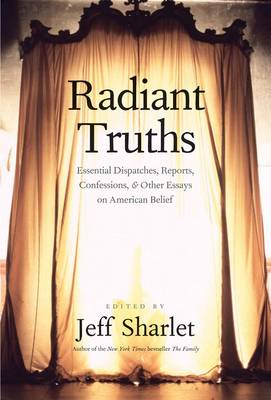 Radiant Truths: Essential Dispatches, Reports, Confessions, and Other Essays on American Belief (Hardback)