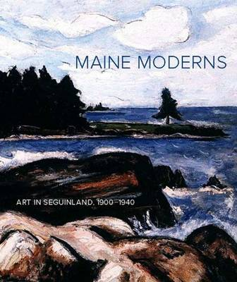 Maine Moderns: Art in Seguinland, 1900-1940 (Hardback)