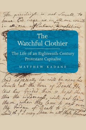 The Watchful Clothier: The Life of an Eighteenth-Century Protestant Capitalist - The Lewis Walpole Series in Eighteenth-Century Culture and History (Hardback)
