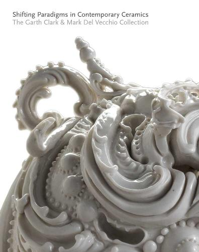 Shifting Paradigms in Contemporary Ceramics: The Garth Clark and Mark Del Vecchio Collection (Hardback)