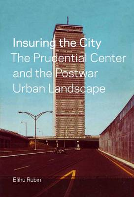 Insuring the City: The Prudential Center and the Postwar Urban Landscape (Hardback)