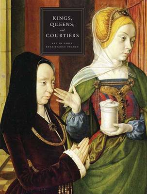 Kings, Queens, and Courtiers: Art in Early Renaissance France (Hardback)