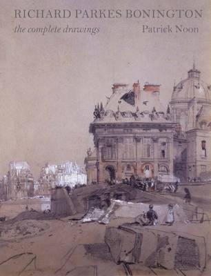 Richard Parkes Bonington: The Complete Drawings - Studies in British Art (Hardback)
