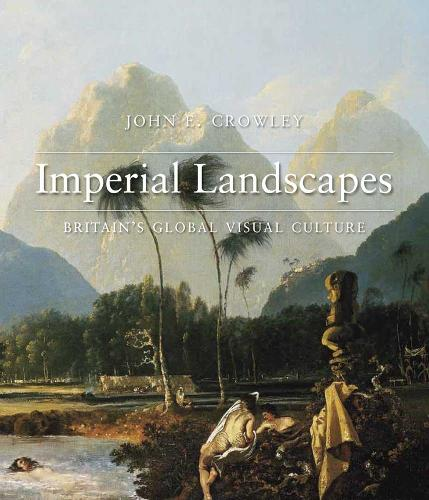 Imperial Landscapes: Britain's Global Visual Culture, 1745-1820 - The Paul Mellon Centre for Studies in British Art (Hardback)