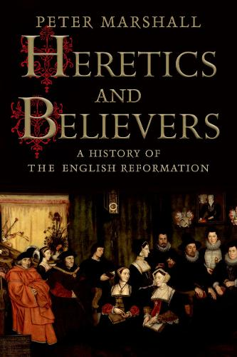 Heretics and Believers: A History of the English Reformation (Hardback)