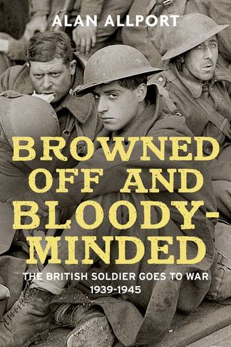 Browned Off and Bloody-Minded: The British Soldier Goes to War 1939-1945 (Hardback)