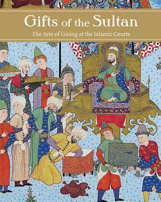 Gifts of the Sultan: The Arts of Giving at the Islamic Courts (Hardback)