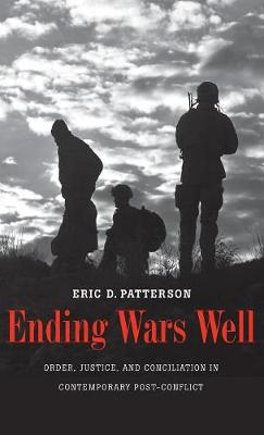 Ending Wars Well: Order, Justice, and Conciliation in Contemporary Post-Conflict (Hardback)