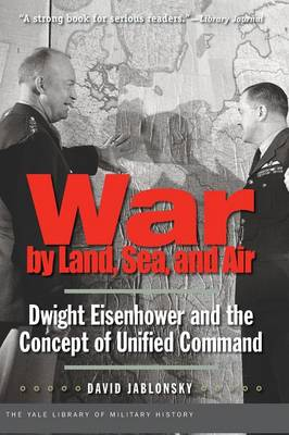 War by Land, Sea, and Air: Dwight Eisenhower and the Concept of Unified Command - Yale Library of Military History (Paperback)