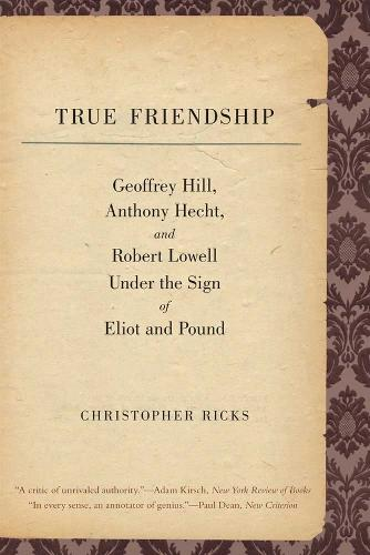 True Friendship: Geoffrey Hill, Anthony Hecht, and Robert Lowell Under the Sign of Eliot and Pound - The Anthony Hecht Lectures in the Humanities Series (Paperback)