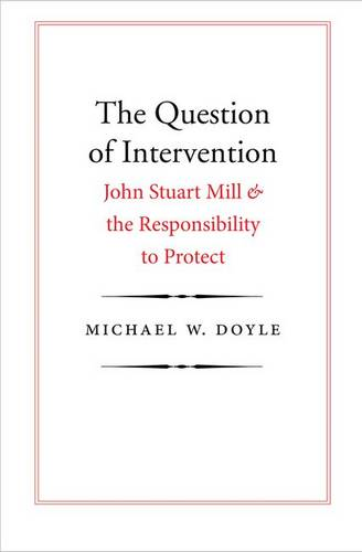 The Question of Intervention: John Stuart Mill and the Responsibility to Protect - Castle Lectures Series (Hardback)