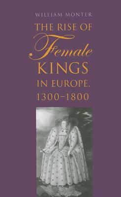 The Rise of Female Kings in Europe, 1300-1800 (Hardback)