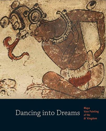 Dancing into Dreams: Maya Vase Painting of the Ik' Kingdom (Paperback)