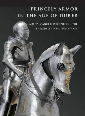 Princely Armor in the Age of Durer: A Renaissance Masterpiece in the Philadelphia Museum of Art (Paperback)