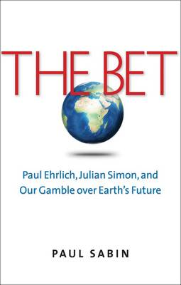 The Bet: Paul Ehrlich, Julian Simon, and Our Gamble Over Earth's Future (Hardback)
