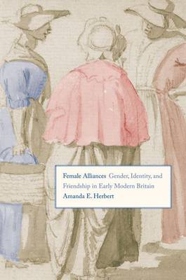Female Alliances: Gender, Identity, and Friendship in Early Modern Britain (Hardback)