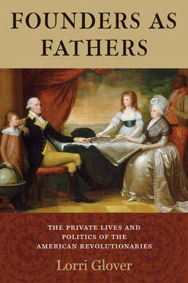 Founders as Fathers: The Private Lives and Politics of the American Revolutionaries (Hardback)