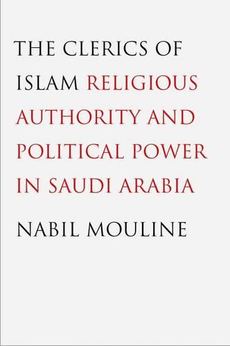 The Clerics of Islam: Religious Authority and Political Power in Saudi Arabia (Hardback)