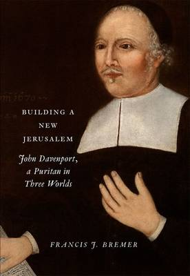 Building a New Jerusalem: John Davenport, a Puritan in Three Worlds (Hardback)