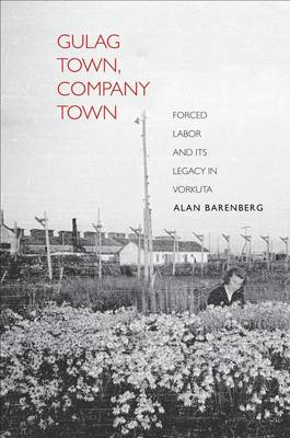 Gulag Town, Company Town: Forced Labor and Its Legacy in Vorkuta - Yale-Hoover Series on Authoritarian Regimes (Hardback)