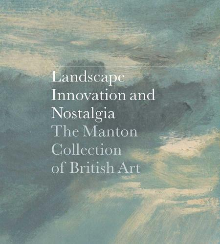 Landscape, Innovation, and Nostalgia: The Manton Collection of British Art - Clark Art Institute Series (YUP) (Hardback)