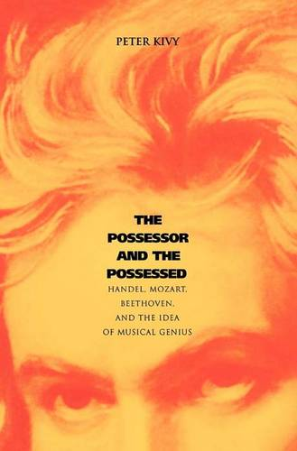 The Possessor and the Possessed: Handel, Mozart, Beethoven, and the Idea of Musical Genius (Paperback)
