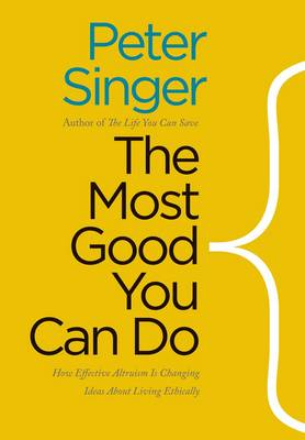 The Most Good You Can Do: How Effective Altruism Is Changing Ideas About Living Ethically (Hardback)