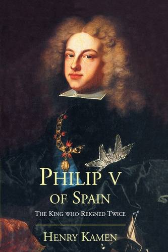 Philip V of Spain: The King Who Reigned Twice (Paperback)