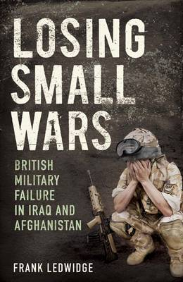 Losing Small Wars: British Military Failure in Iraq and Afghanistan (Paperback)
