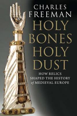 Holy Bones, Holy Dust: How Relics Shaped the History of Medieval Europe (Paperback)