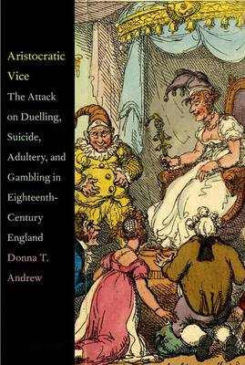 Aristocratic Vice: The Attack on Duelling, Suicide, Adultery, and Gambling in Eighteenth-Century England (Hardback)