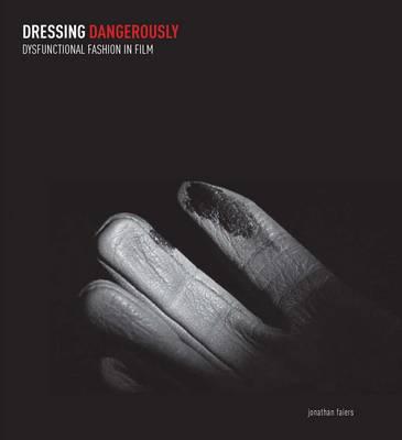 Dressing Dangerously: Dysfunctional Fashion in Film (Hardback)